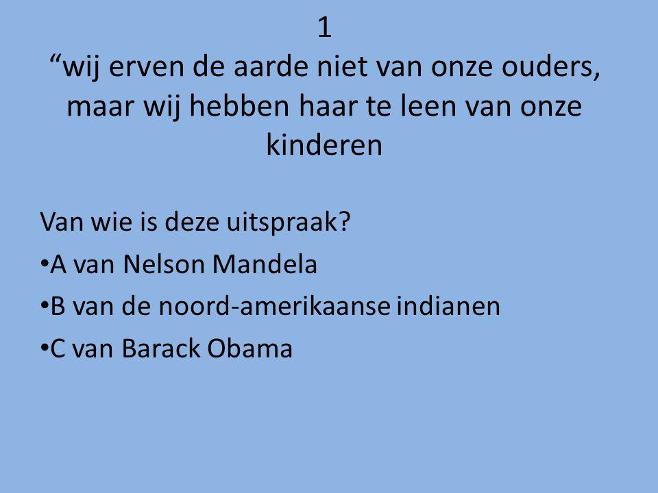 """1 """"wij erven de aarde niet van onze ouders, maar wij hebben haar te leen van onze kinderen Van wie is deze uitspraak? A van Nelson Mandela B van de no"""