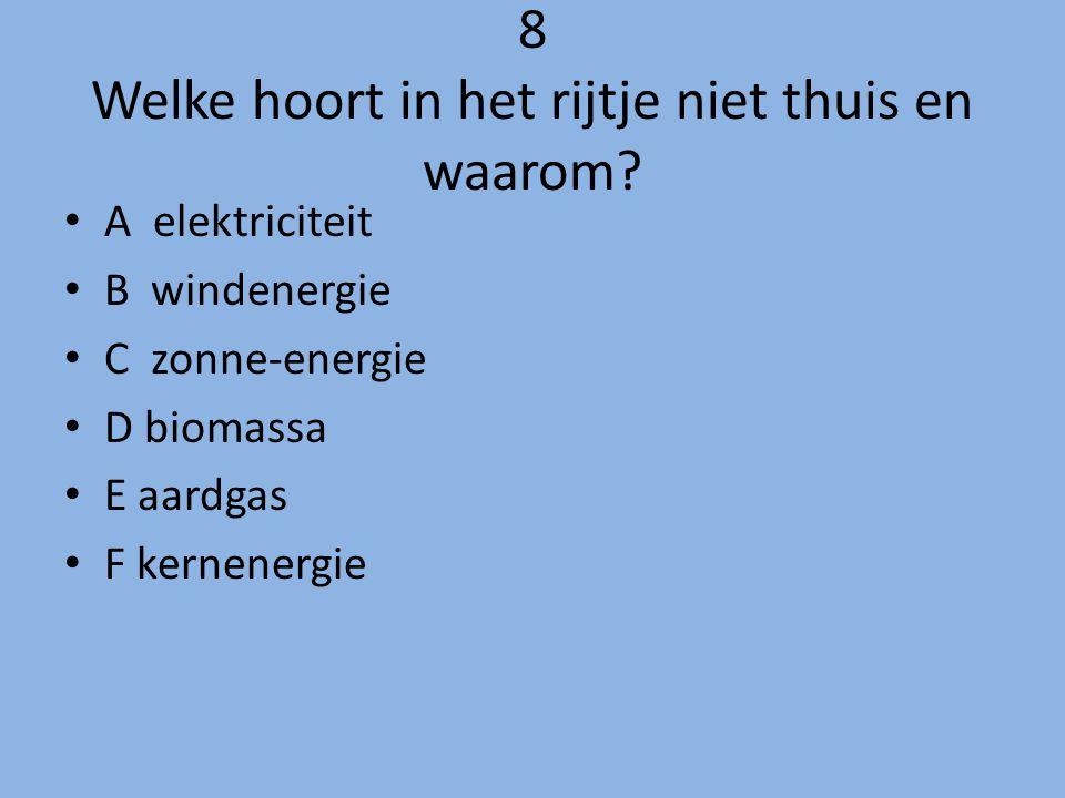8 Welke hoort in het rijtje niet thuis en waarom? A elektriciteit B windenergie C zonne-energie D biomassa E aardgas F kernenergie