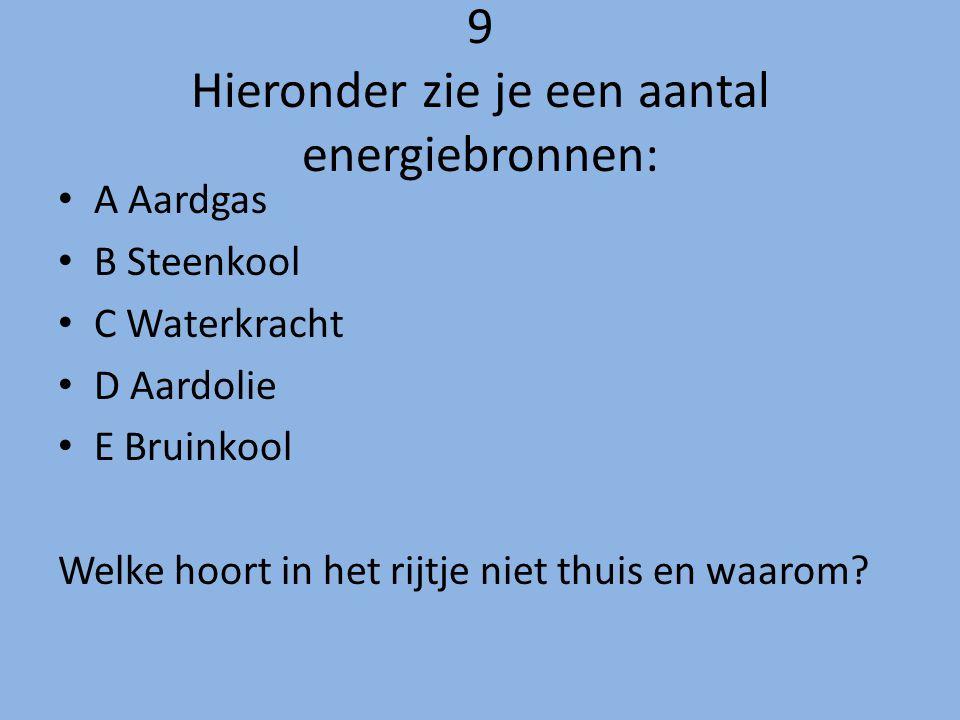 9 Hieronder zie je een aantal energiebronnen: A Aardgas B Steenkool C Waterkracht D Aardolie E Bruinkool Welke hoort in het rijtje niet thuis en waaro