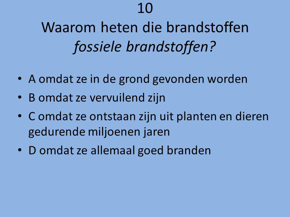 10 Waarom heten die brandstoffen fossiele brandstoffen? A omdat ze in de grond gevonden worden B omdat ze vervuilend zijn C omdat ze ontstaan zijn uit