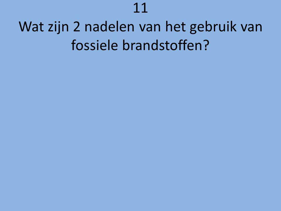 11 Wat zijn 2 nadelen van het gebruik van fossiele brandstoffen?