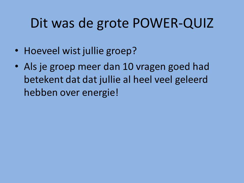 Dit was de grote POWER-QUIZ Hoeveel wist jullie groep? Als je groep meer dan 10 vragen goed had betekent dat dat jullie al heel veel geleerd hebben ov