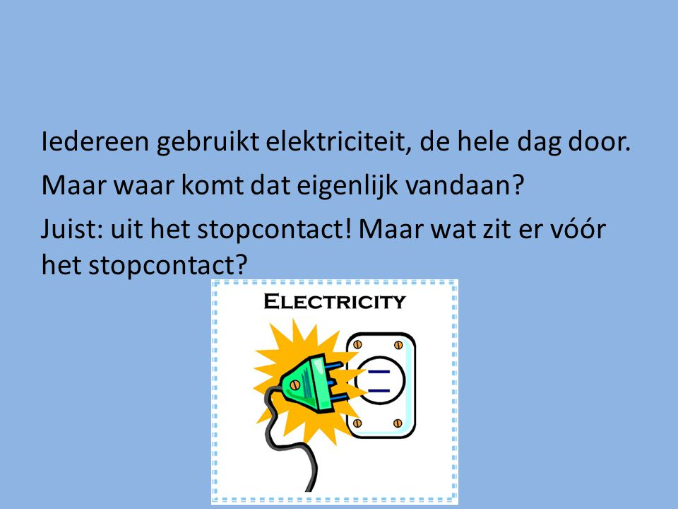 Iedereen gebruikt elektriciteit, de hele dag door. Maar waar komt dat eigenlijk vandaan? Juist: uit het stopcontact! Maar wat zit er vóór het stopcont
