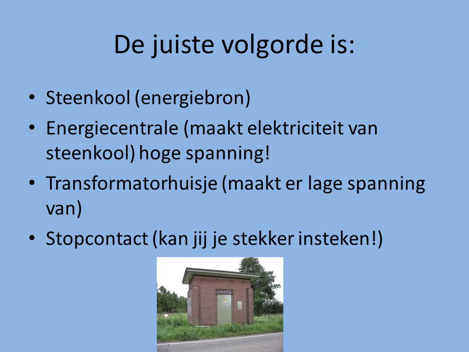 De juiste volgorde is: Steenkool (energiebron) Energiecentrale (maakt elektriciteit van steenkool) hoge spanning! Transformatorhuisje (maakt er lage s