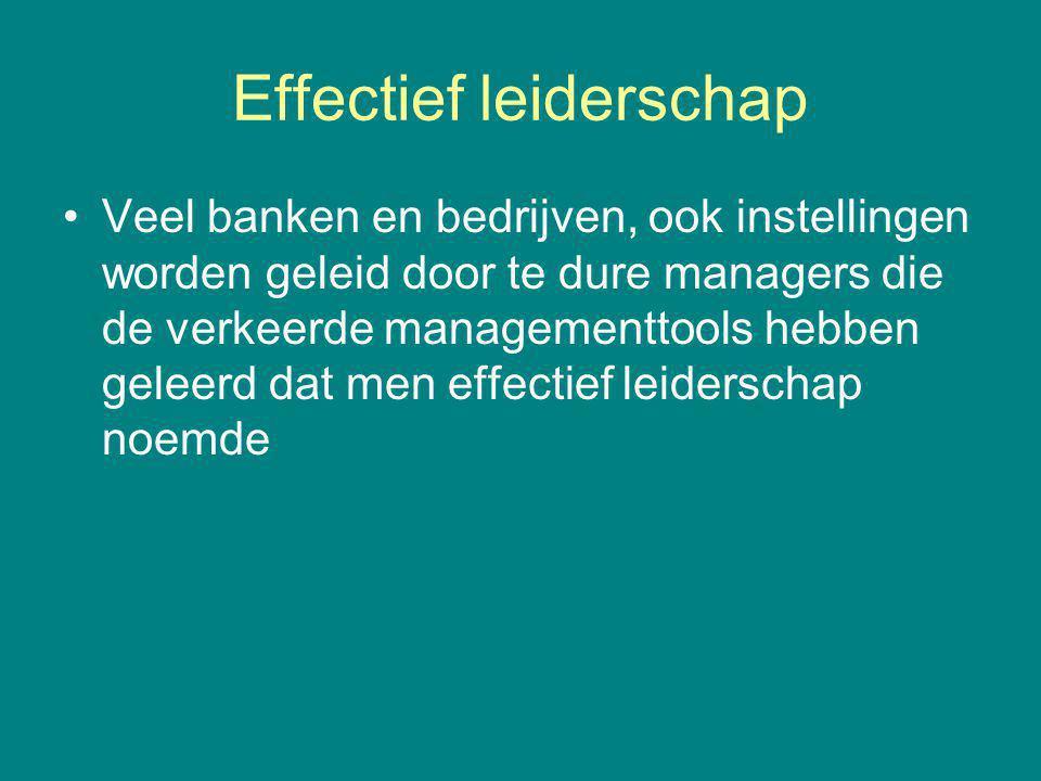 Effectief leiderschap Veel banken en bedrijven, ook instellingen worden geleid door te dure managers die de verkeerde managementtools hebben geleerd dat men effectief leiderschap noemde