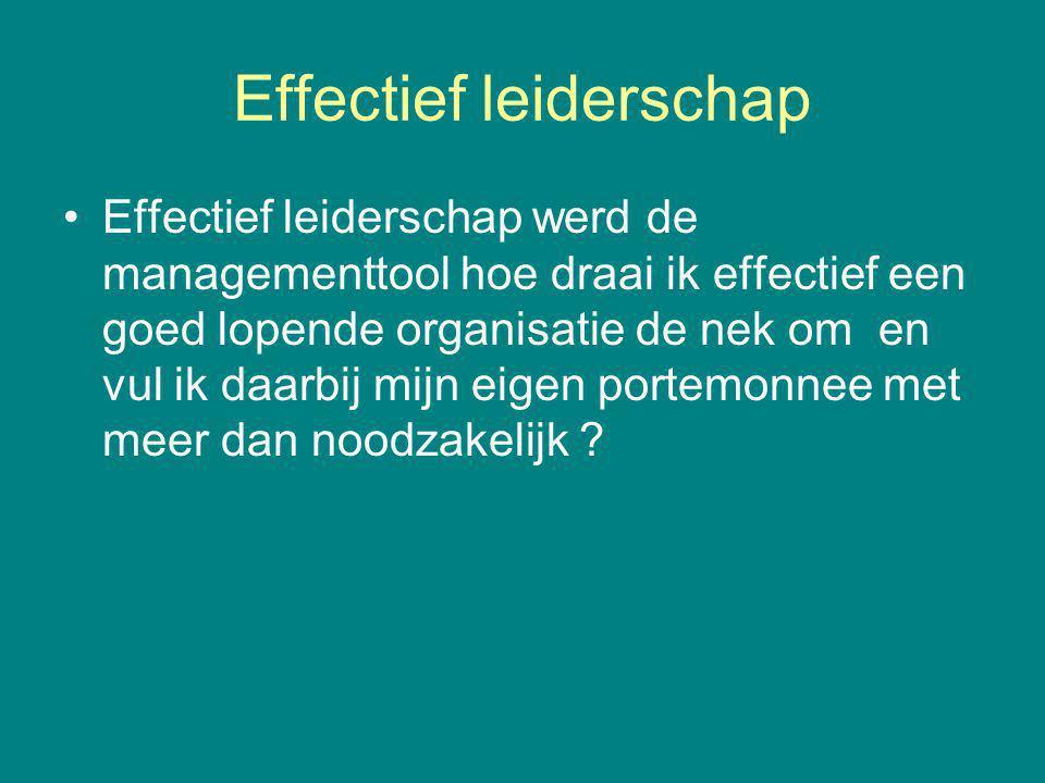 Effectief leiderschap Effectief leiderschap werd de managementtool hoe draai ik effectief een goed lopende organisatie de nek om en vul ik daarbij mijn eigen portemonnee met meer dan noodzakelijk ?