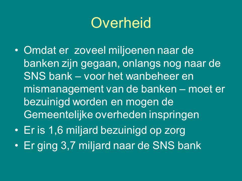 Overheid Omdat er zoveel miljoenen naar de banken zijn gegaan, onlangs nog naar de SNS bank – voor het wanbeheer en mismanagement van de banken – moet