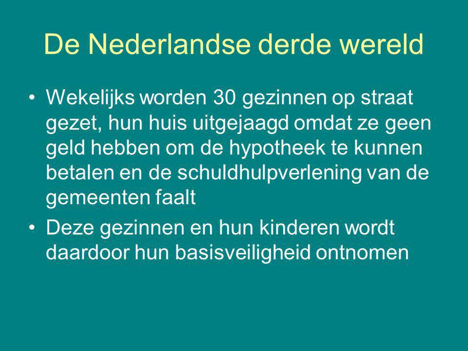 De Nederlandse derde wereld Wekelijks worden 30 gezinnen op straat gezet, hun huis uitgejaagd omdat ze geen geld hebben om de hypotheek te kunnen betalen en de schuldhulpverlening van de gemeenten faalt Deze gezinnen en hun kinderen wordt daardoor hun basisveiligheid ontnomen