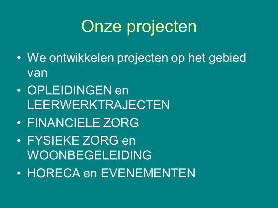 Onze projecten We ontwikkelen projecten op het gebied van OPLEIDINGEN en LEERWERKTRAJECTEN FINANCIELE ZORG FYSIEKE ZORG en WOONBEGELEIDING HORECA en EVENEMENTEN