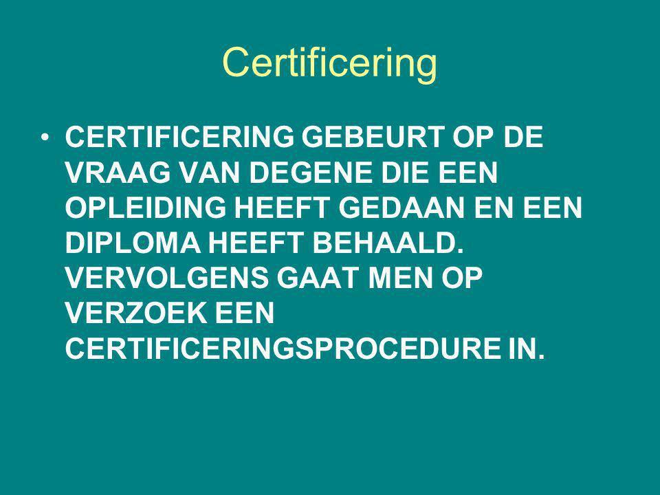 Certificering CERTIFICERING GEBEURT OP DE VRAAG VAN DEGENE DIE EEN OPLEIDING HEEFT GEDAAN EN EEN DIPLOMA HEEFT BEHAALD. VERVOLGENS GAAT MEN OP VERZOEK