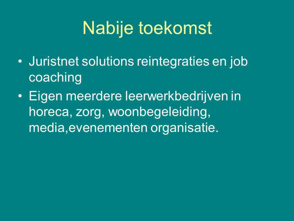 Nabije toekomst Juristnet solutions reintegraties en job coaching Eigen meerdere leerwerkbedrijven in horeca, zorg, woonbegeleiding, media,evenementen organisatie.