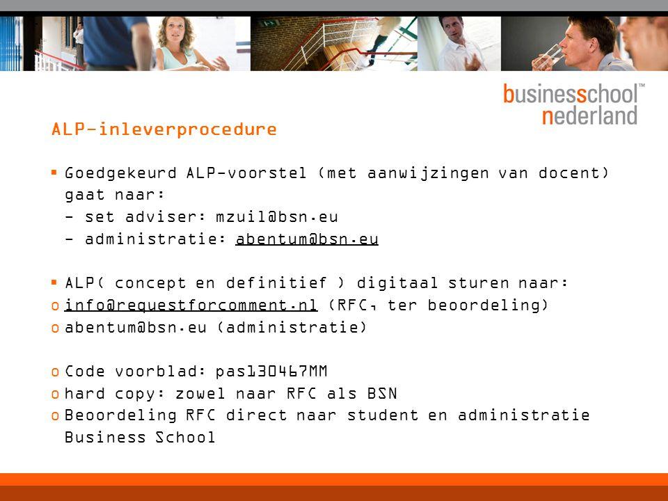 ALP-inleverprocedure  Goedgekeurd ALP-voorstel (met aanwijzingen van docent) gaat naar: - set adviser: mzuil@bsn.eu - administratie: abentum@bsn.eu  ALP( concept en definitief ) digitaal sturen naar: oinfo@requestforcomment.nl (RFC, ter beoordeling) oabentum@bsn.eu (administratie) oCode voorblad: pas130467MM ohard copy: zowel naar RFC als BSN oBeoordeling RFC direct naar student en administratie Business School