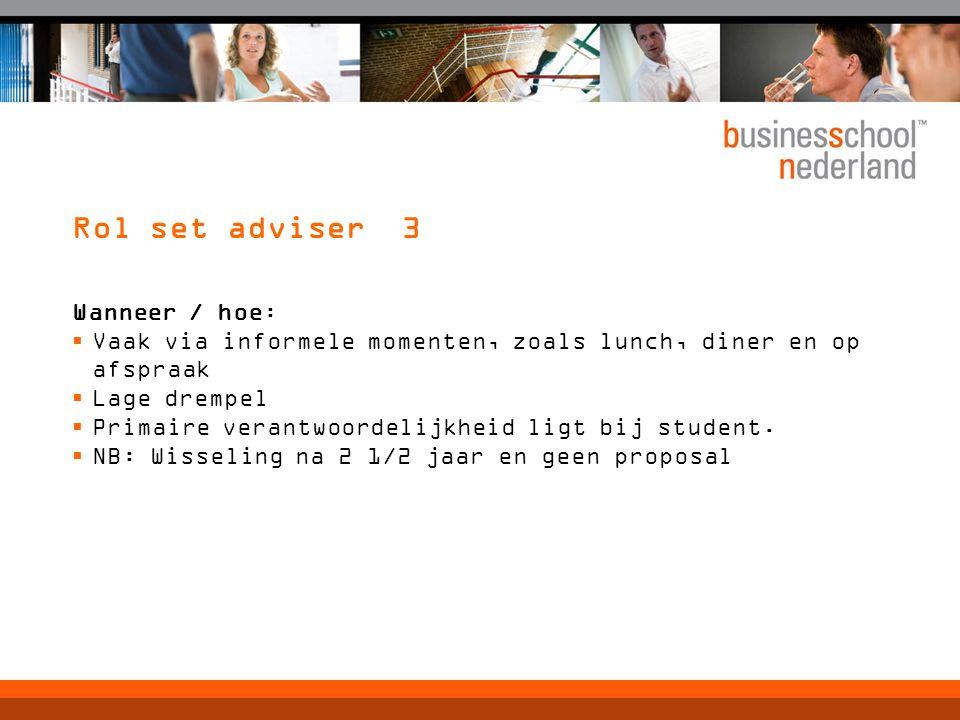 Rol set adviser 3 Wanneer / hoe:  Vaak via informele momenten, zoals lunch, diner en op afspraak  Lage drempel  Primaire verantwoordelijkheid ligt bij student.
