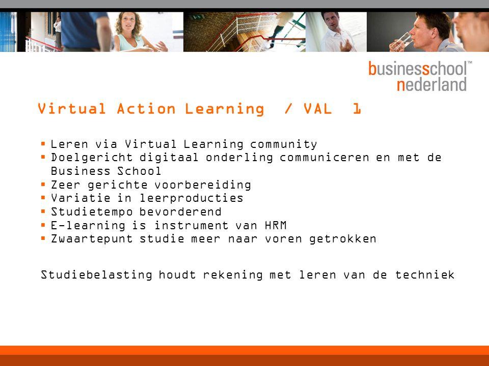Virtual Action Learning / VAL 1  Leren via Virtual Learning community  Doelgericht digitaal onderling communiceren en met de Business School  Zeer gerichte voorbereiding  Variatie in leerproducties  Studietempo bevorderend  E-learning is instrument van HRM  Zwaartepunt studie meer naar voren getrokken Studiebelasting houdt rekening met leren van de techniek