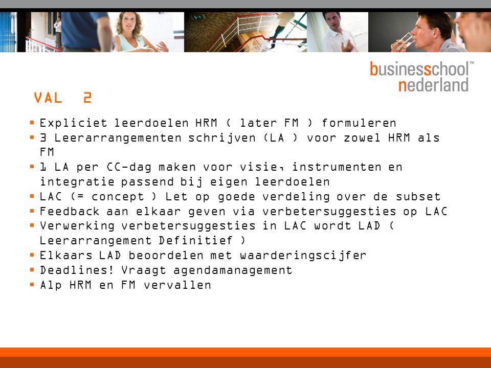 VAL 2  Expliciet leerdoelen HRM ( later FM ) formuleren  3 Leerarrangementen schrijven (LA ) voor zowel HRM als FM  1 LA per CC-dag maken voor visie, instrumenten en integratie passend bij eigen leerdoelen  LAC (= concept ) Let op goede verdeling over de subset  Feedback aan elkaar geven via verbetersuggesties op LAC  Verwerking verbetersuggesties in LAC wordt LAD ( Leerarrangement Definitief )  Elkaars LAD beoordelen met waarderingscijfer  Deadlines.