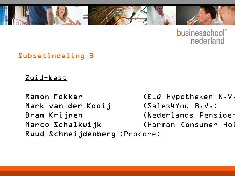 Subsetindeling 3 Zuid-West Ramon Fokker(ELQ Hypotheken N.V.) Mark van der Kooij(Sales4You B.V.) Bram Krijnen(Nederlands Pensioenbureau) Marco Schalkwijk(Harman Consumer Holland) Ruud Schneijdenberg(Procore)