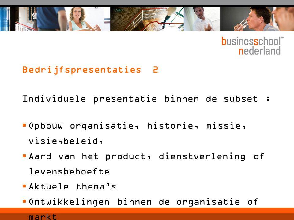 Bedrijfspresentaties 2 Individuele presentatie binnen de subset :  Opbouw organisatie, historie, missie, visie,beleid,  Aard van het product, dienstverlening of levensbehoefte  Aktuele thema's  Ontwikkelingen binnen de organisatie of markt  Knelpunten
