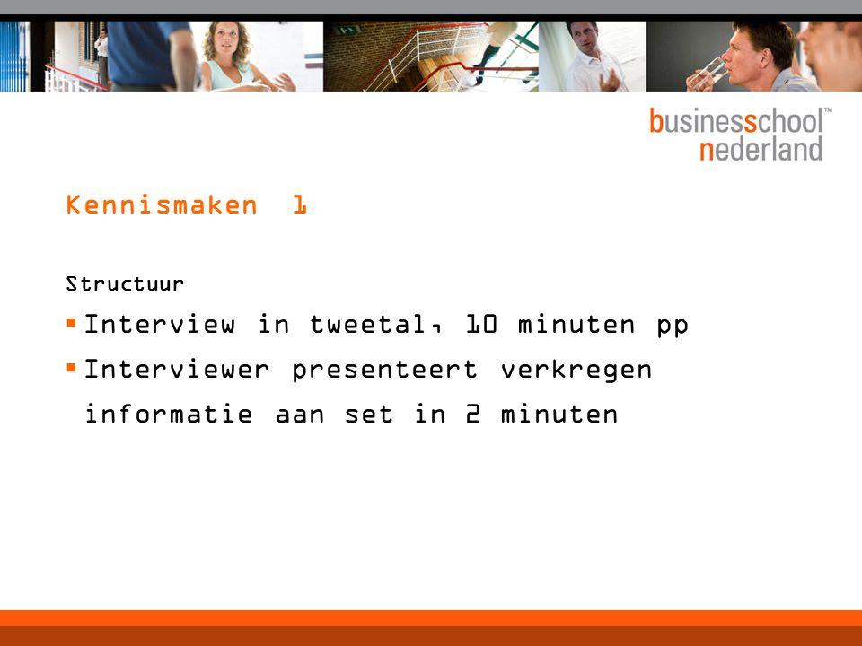 Kennismaken 1 Structuur  Interview in tweetal, 10 minuten pp  Interviewer presenteert verkregen informatie aan set in 2 minuten