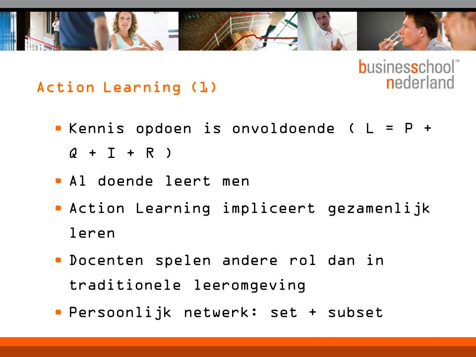 Action Learning (1) Kennis opdoen is onvoldoende ( L = P + Q + I + R ) Al doende leert men Action Learning impliceert gezamenlijk leren Docenten spelen andere rol dan in traditionele leeromgeving Persoonlijk netwerk: set + subset