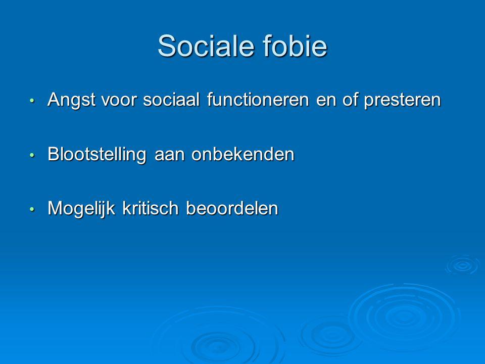 Sociale fobie Angst voor sociaal functioneren en of presteren Angst voor sociaal functioneren en of presteren Blootstelling aan onbekenden Blootstelling aan onbekenden Mogelijk kritisch beoordelen Mogelijk kritisch beoordelen