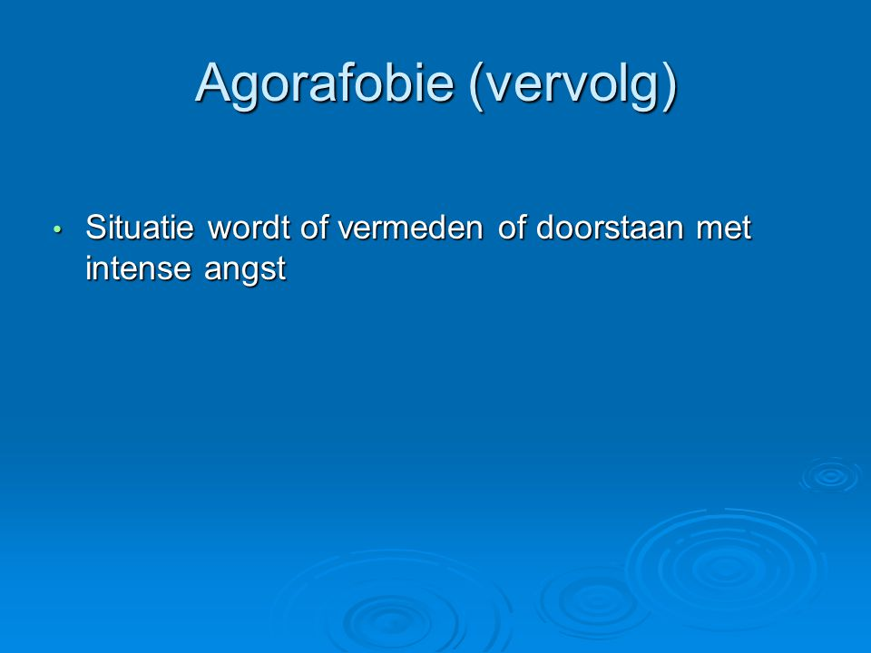 Agorafobie (vervolg) Situatie wordt of vermeden of doorstaan met intense angst Situatie wordt of vermeden of doorstaan met intense angst