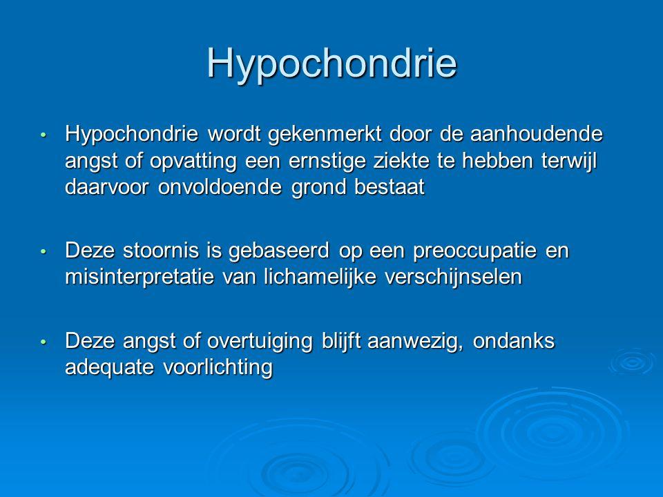 Hypochondrie Hypochondrie wordt gekenmerkt door de aanhoudende angst of opvatting een ernstige ziekte te hebben terwijl daarvoor onvoldoende grond bestaat Hypochondrie wordt gekenmerkt door de aanhoudende angst of opvatting een ernstige ziekte te hebben terwijl daarvoor onvoldoende grond bestaat Deze stoornis is gebaseerd op een preoccupatie en misinterpretatie van lichamelijke verschijnselen Deze stoornis is gebaseerd op een preoccupatie en misinterpretatie van lichamelijke verschijnselen Deze angst of overtuiging blijft aanwezig, ondanks adequate voorlichting Deze angst of overtuiging blijft aanwezig, ondanks adequate voorlichting
