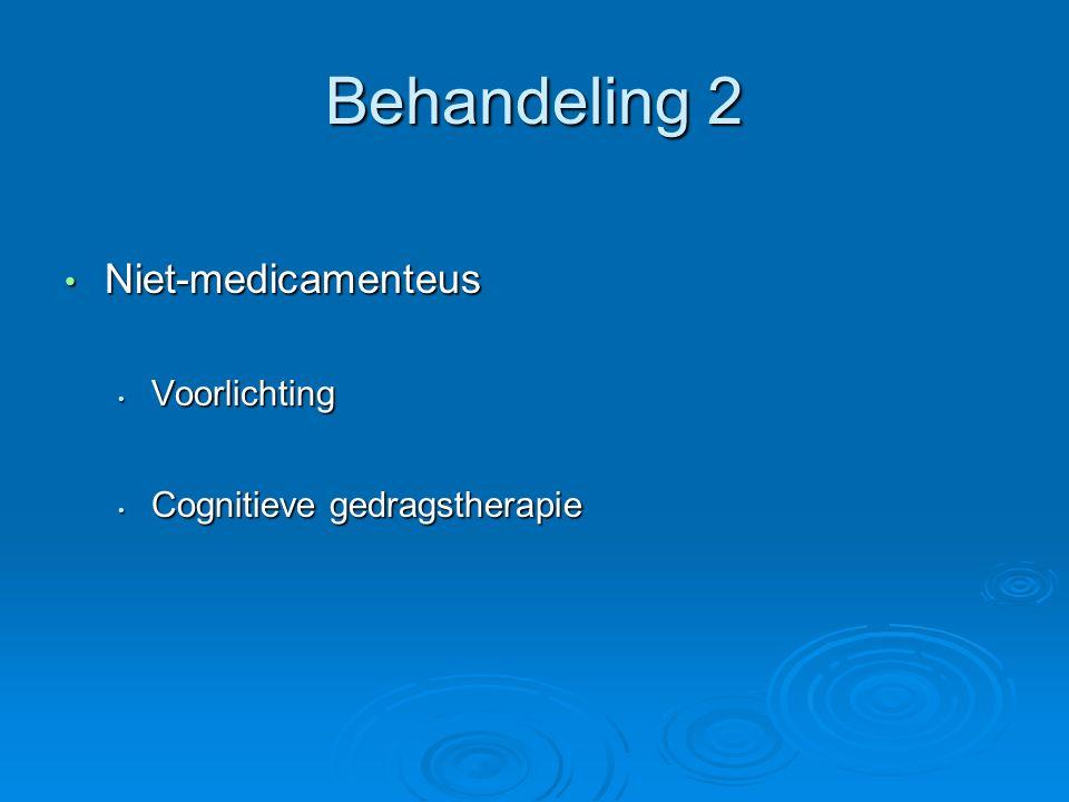 Behandeling 2 Niet-medicamenteus Niet-medicamenteus Voorlichting Voorlichting Cognitieve gedragstherapie Cognitieve gedragstherapie