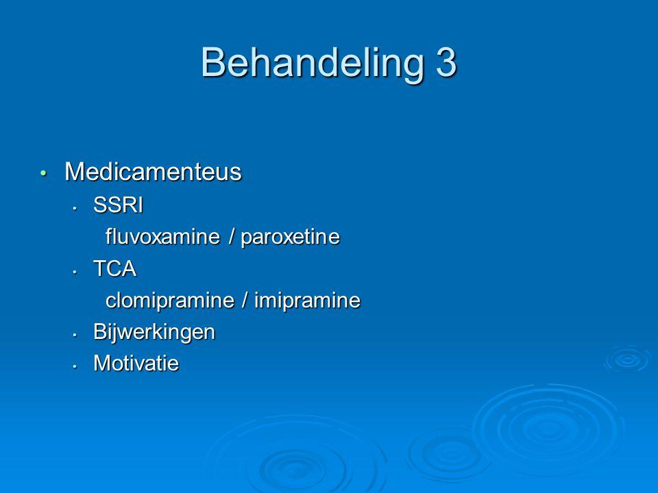 Behandeling 3 Medicamenteus Medicamenteus SSRI SSRI fluvoxamine / paroxetine TCA TCA clomipramine / imipramine Bijwerkingen Bijwerkingen Motivatie Motivatie