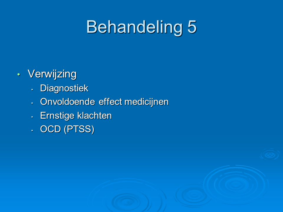 Behandeling 5 Verwijzing Verwijzing Diagnostiek Diagnostiek Onvoldoende effect medicijnen Onvoldoende effect medicijnen Ernstige klachten Ernstige klachten OCD (PTSS) OCD (PTSS)