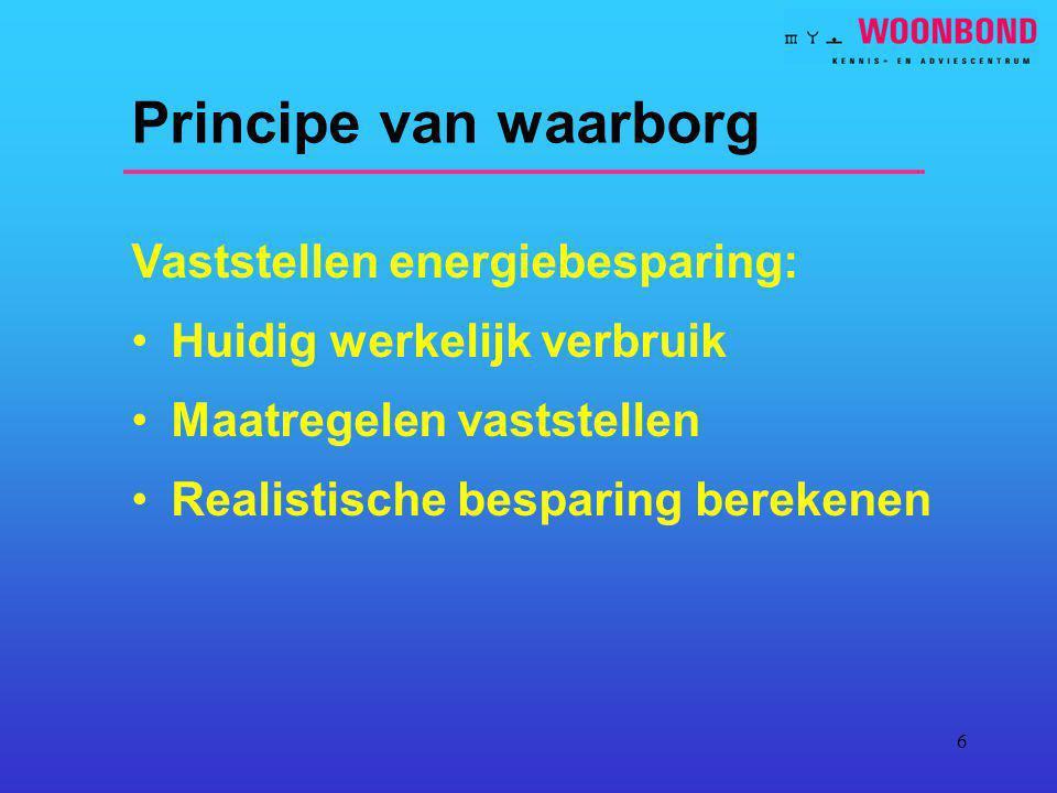6 Principe van waarborg Vaststellen energiebesparing: Huidig werkelijk verbruik Maatregelen vaststellen Realistische besparing berekenen