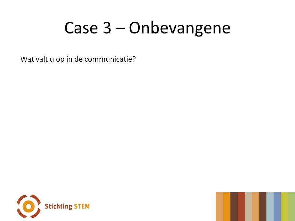 Case 3 – Onbevangene Wat valt u op in de communicatie?