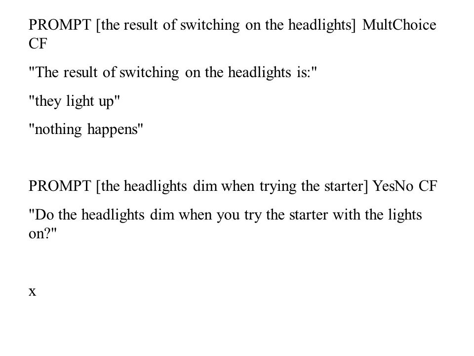PROMPT [the result of switching on the headlights] MultChoice CF The result of switching on the headlights is: they light up nothing happens PROMPT [the headlights dim when trying the starter] YesNo CF Do the headlights dim when you try the starter with the lights on x