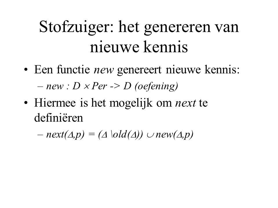 Stofzuiger: het genereren van nieuwe kennis Een functie new genereert nieuwe kennis: –new : D  Per -> D (oefening) Hiermee is het mogelijk om next te definiëren –next( ,p) = (  \old(  ))  new( ,p)