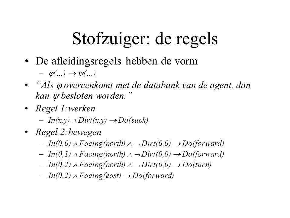 Stofzuiger: de regels De afleidingsregels hebben de vorm –  (…)   (…) Als  overeenkomt met de databank van de agent, dan kan  besloten worden. Regel 1:werken –In(x,y)  Dirt(x,y)  Do(suck) Regel 2:bewegen –In(0,0)  Facing(north)   Dirt(0,0)  Do(forward) –In(0,1)  Facing(north)   Dirt(0,0)  Do(forward) –In(0,2)  Facing(north)   Dirt(0,0)  Do(turn) –In(0,2)  Facing(east)  Do(forward)