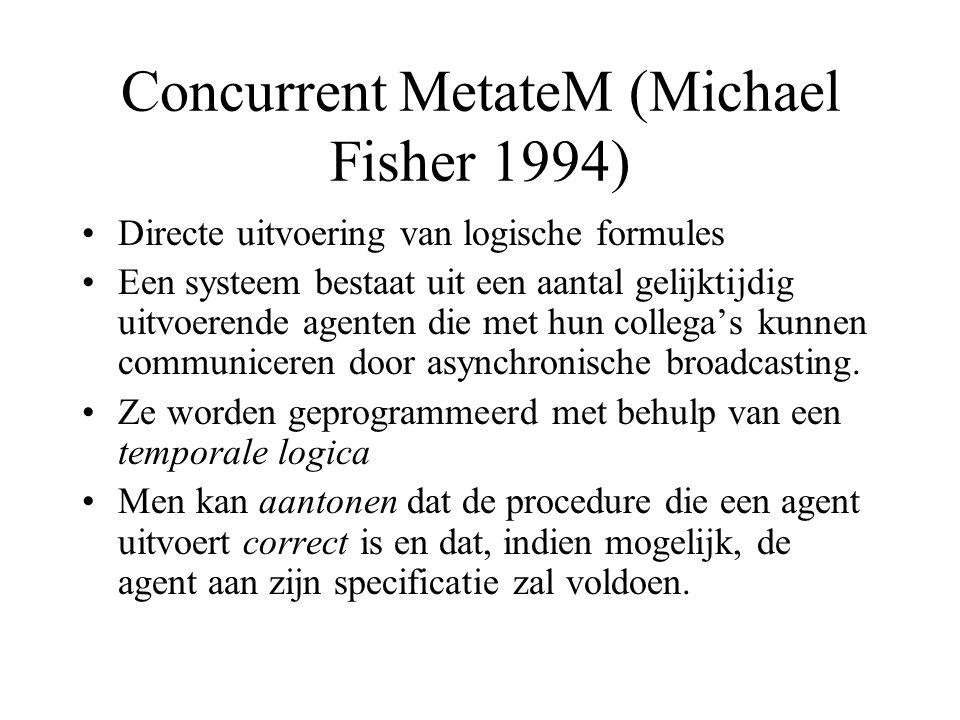 Concurrent MetateM (Michael Fisher 1994) Directe uitvoering van logische formules Een systeem bestaat uit een aantal gelijktijdig uitvoerende agenten die met hun collega's kunnen communiceren door asynchronische broadcasting.