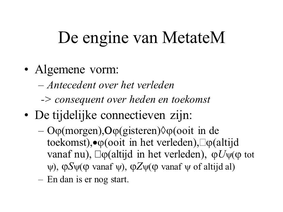 De engine van MetateM Algemene vorm: –Antecedent over het verleden -> consequent over heden en toekomst De tijdelijke connectieven zijn: –  (morgen),  (gisteren)  (ooit in de toekomst),  (ooit in het verleden),   (altijd vanaf nu),   (altijd in het verleden),  U  (  tot  ),  S  (  vanaf  ),  Z  (  vanaf  of altijd al) –En dan is er nog start.
