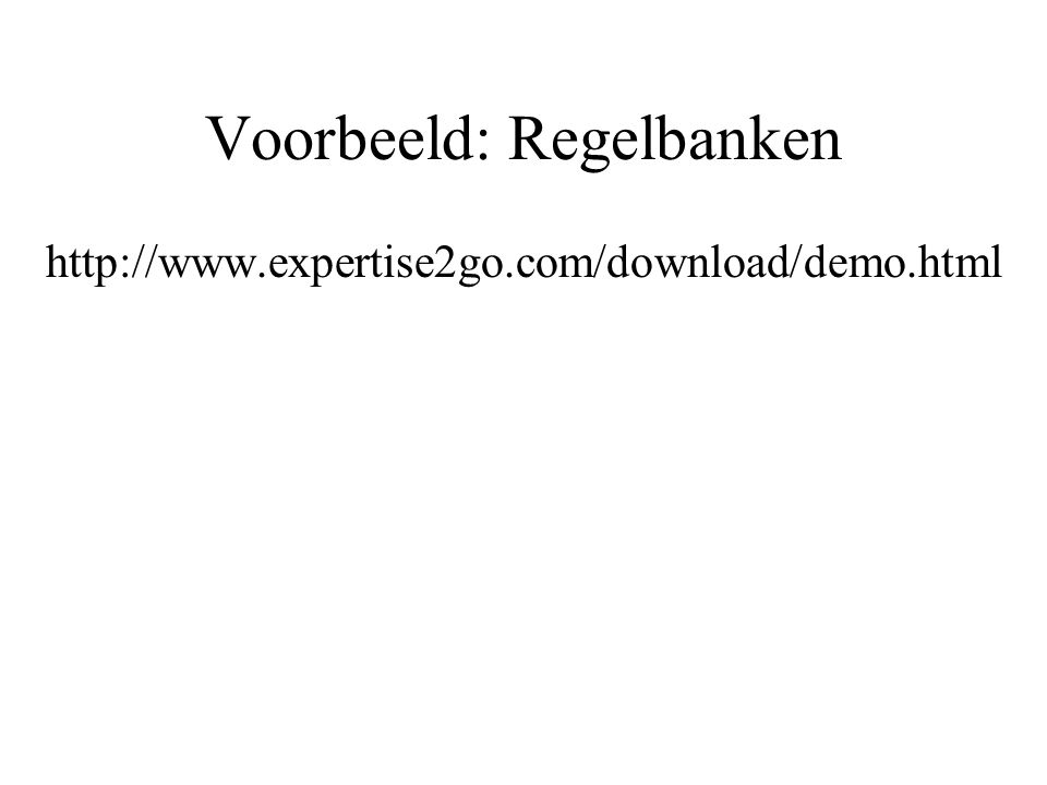 Voorbeeld: Regelbanken http://www.expertise2go.com/download/demo.html