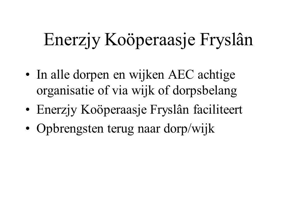 Enerzjy Koöperaasje Fryslân In alle dorpen en wijken AEC achtige organisatie of via wijk of dorpsbelang Enerzjy Koöperaasje Fryslân faciliteert Opbren