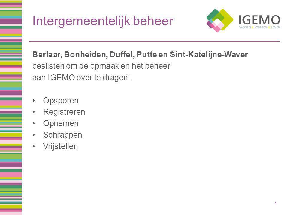 Intergemeentelijk beheer Berlaar, Bonheiden, Duffel, Putte en Sint-Katelijne-Waver beslisten om de opmaak en het beheer aan IGEMO over te dragen: Opsporen Registreren Opnemen Schrappen Vrijstellen 4
