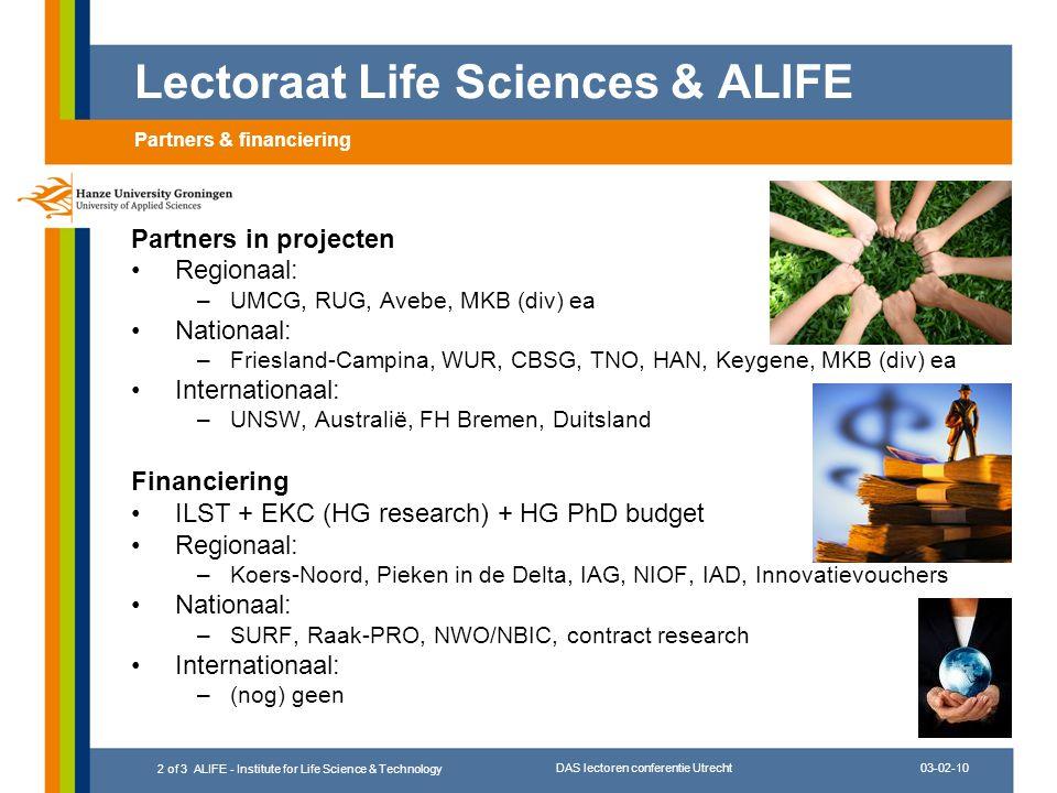 03-02-10 DAS lectoren conferentie Utrecht 3 of 3 ALIFE - Institute for Life Science & Technology Lector sinds 2002 –02-06 bioinformatica; vanaf 06 +life sciences; vanaf 08 +renewable energy (0.6 fte) –daarnaast 0.4 fte Wageningen (WUR-PRI) –expertisecentrum nu ~3.5 fte Sterke punten ALIFE –lab infrastructuur  moleculaire biologie, microbiologie, biotechnologie, analytische chemie, chemische technologie –bioinformatica faciliteiten (NVAO excellent) –staf (PhD) & kennisinfrastructuur (energie, gezondheid) –link met onderwijs Te verbeteren punten ALIFE –zichtbaarheid (regionaal, (inter)nationaal) –organisatie/inbedding (op diverse niveau's) –output en focus (wat wel, wat niet) –financiering (groei) Lectoraat Life Sciences & ALIFE Context