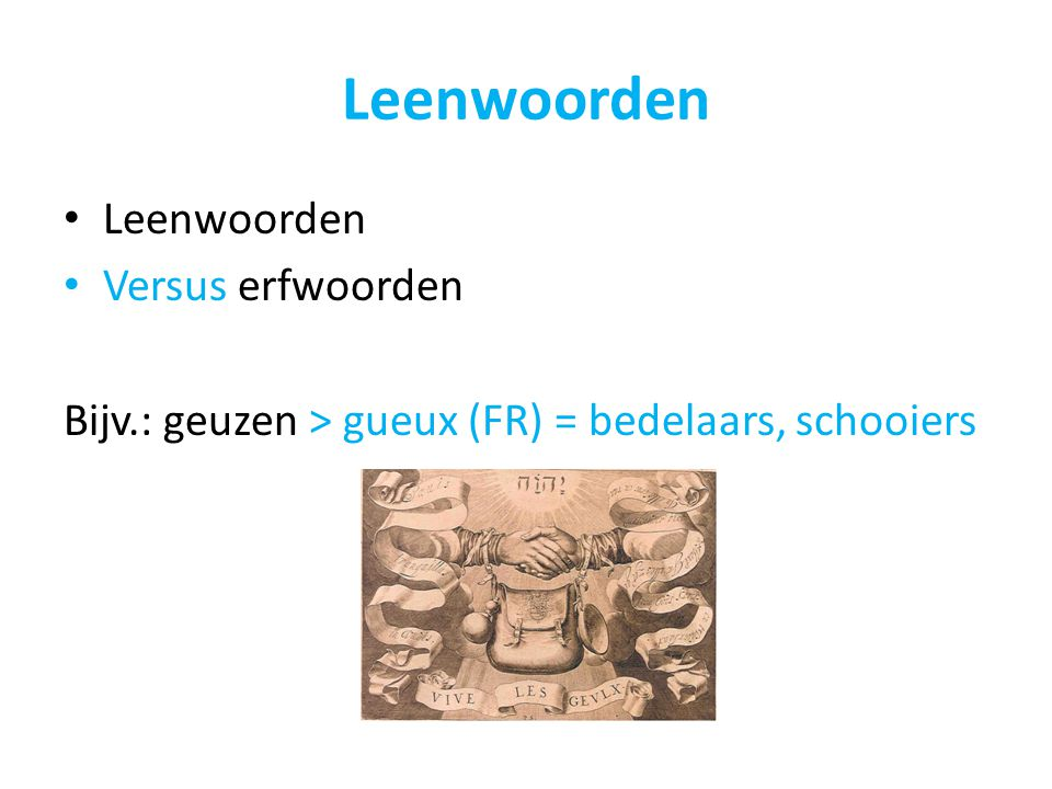 Leenwoorden Versus erfwoorden Bijv.: geuzen > gueux (FR) = bedelaars, schooiers