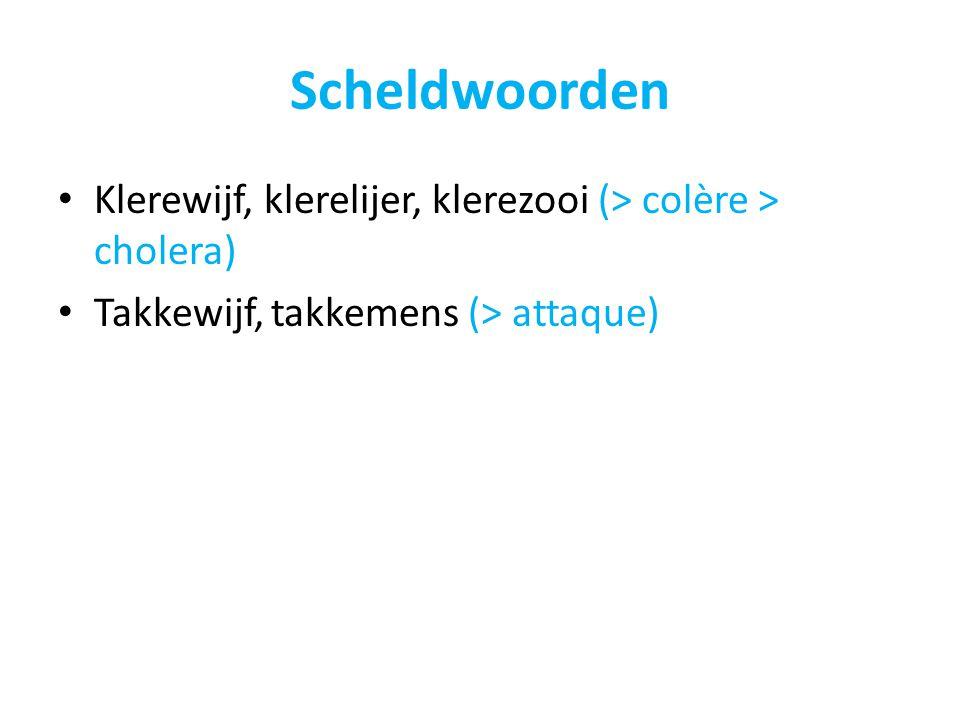 Scheldwoorden Klerewijf, klerelijer, klerezooi (> colère > cholera) Takkewijf, takkemens (> attaque)