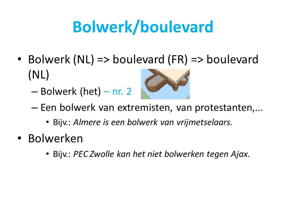 Bolwerk/boulevard Bolwerk (NL) => boulevard (FR) => boulevard (NL) – Bolwerk (het) – nr. 2 – Een bolwerk van extremisten, van protestanten,... Bijv.: