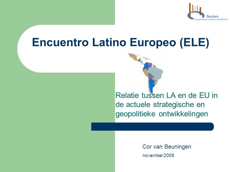 Encuentro Latino Europeo (ELE) Relatie tussen LA en de EU in de actuele strategische en geopolitieke ontwikkelingen Cor van Beuningen november 2009