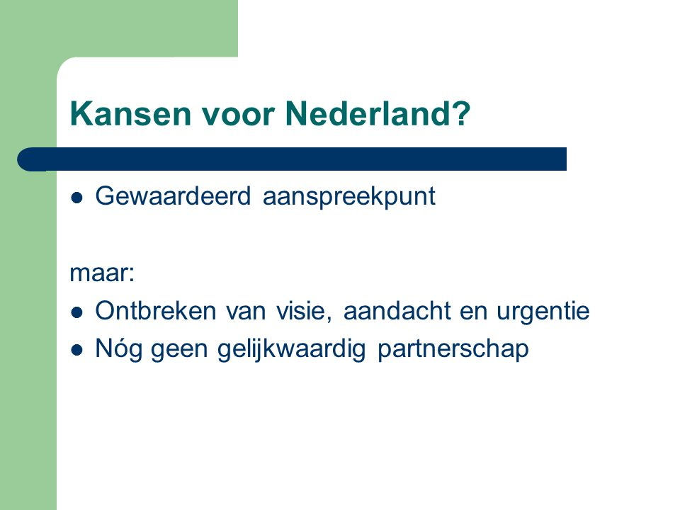 Kansen voor Nederland? Gewaardeerd aanspreekpunt maar: Ontbreken van visie, aandacht en urgentie Nóg geen gelijkwaardig partnerschap