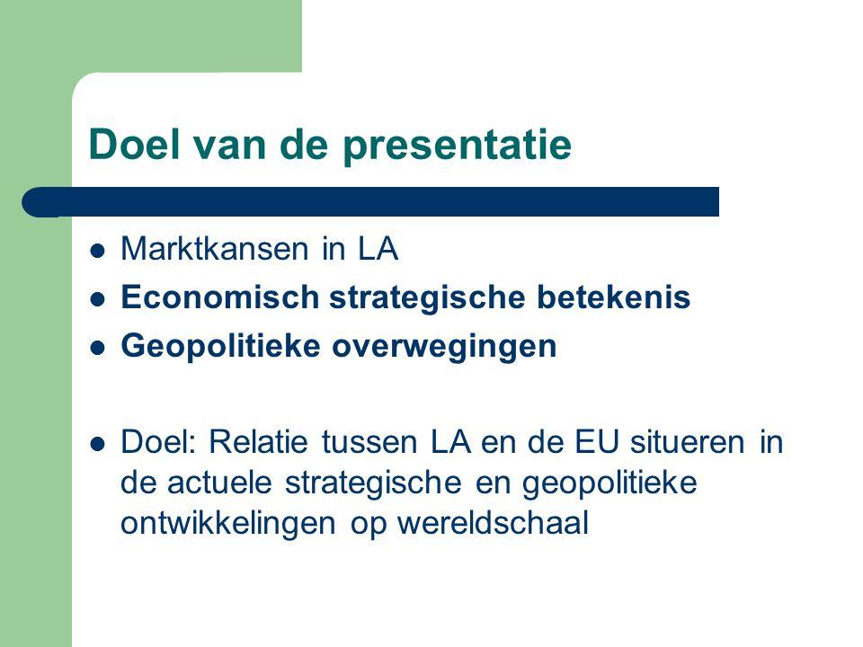 Doel van de presentatie Marktkansen in LA Economisch strategische betekenis Geopolitieke overwegingen Doel: Relatie tussen LA en de EU situeren in de actuele strategische en geopolitieke ontwikkelingen op wereldschaal