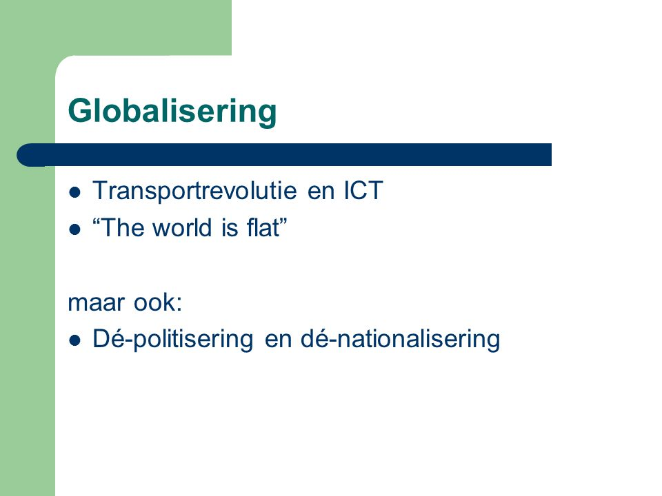Globalisering Transportrevolutie en ICT The world is flat maar ook: Dé-politisering en dé-nationalisering