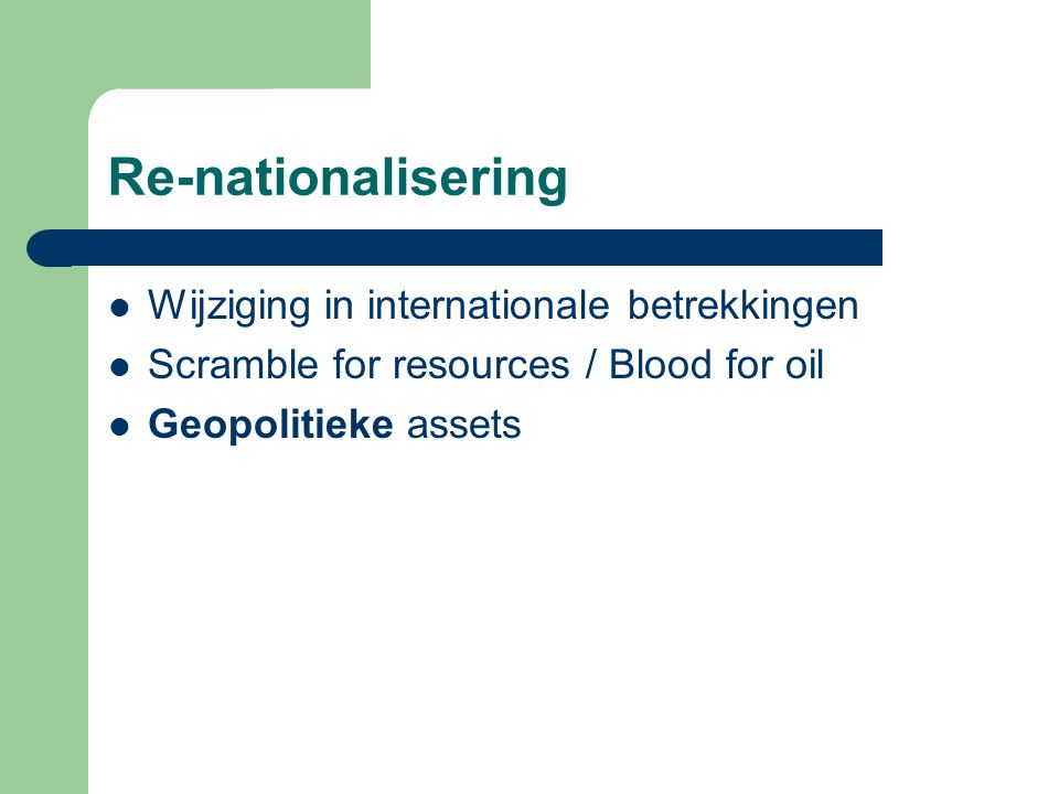 Re-nationalisering Wijziging in internationale betrekkingen Scramble for resources / Blood for oil Geopolitieke assets