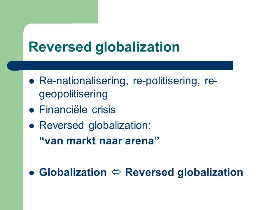 Reversed globalization Re-nationalisering, re-politisering, re- geopolitisering Financiële crisis Reversed globalization: van markt naar arena Globalization  Reversed globalization