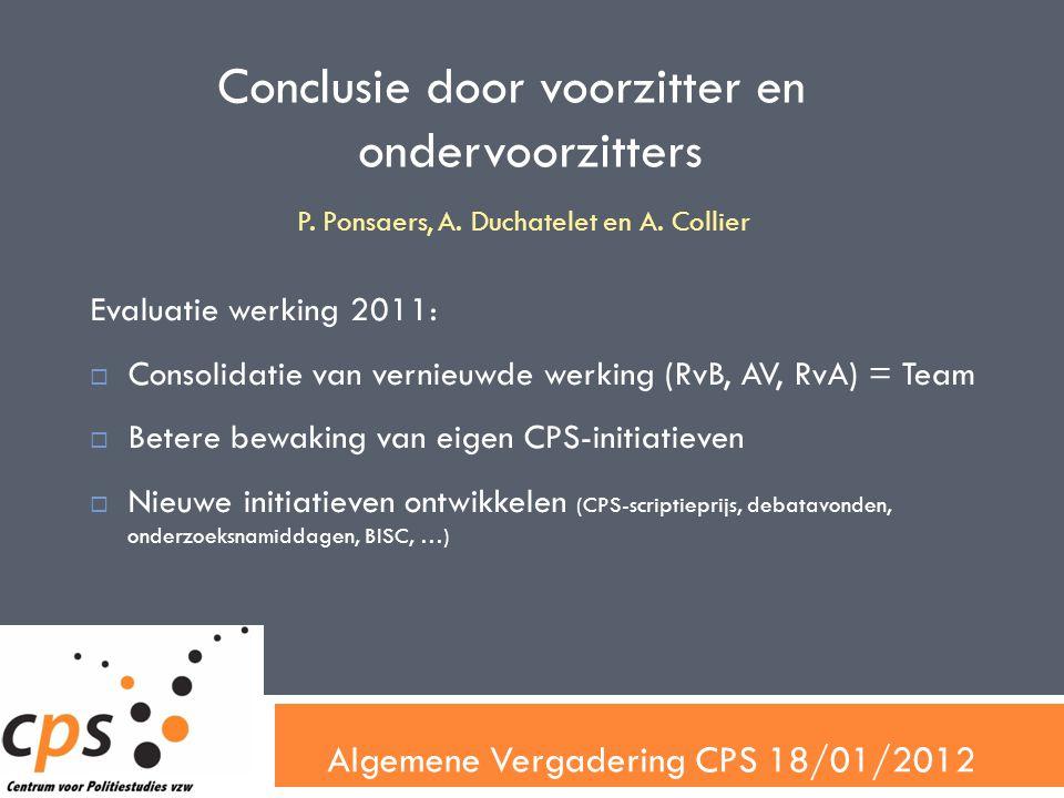 Algemene Vergadering CPS 18/01/2012 Conclusie door voorzitter en ondervoorzitters Evaluatie werking 2011:  Consolidatie van vernieuwde werking (RvB, AV, RvA) = Team  Betere bewaking van eigen CPS-initiatieven  Nieuwe initiatieven ontwikkelen (CPS-scriptieprijs, debatavonden, onderzoeksnamiddagen, BISC, …) P.